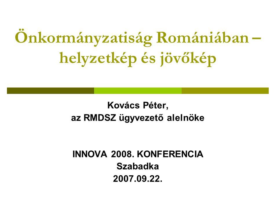 Önkormányzatiság Romániában – helyzetkép és jövőkép Kovács Péter, az RMDSZ ügyvezető alelnöke INNOVA 2008.