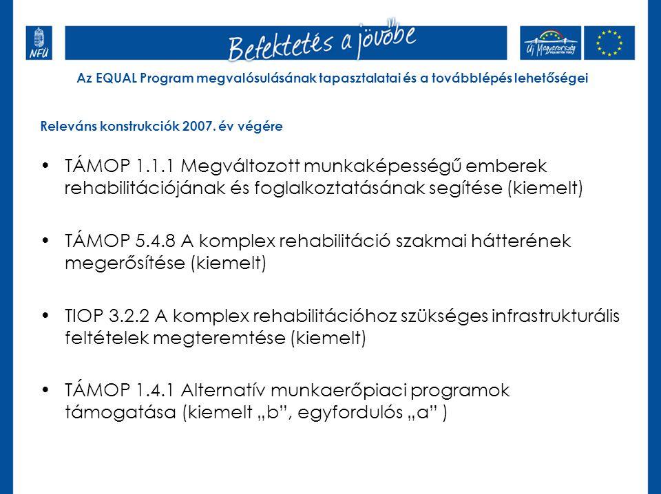 Az EQUAL Program megvalósulásának tapasztalatai és a továbblépés lehetőségei Releváns konstrukciók 2007. év végére TÁMOP 1.1.1 Megváltozott munkaképes