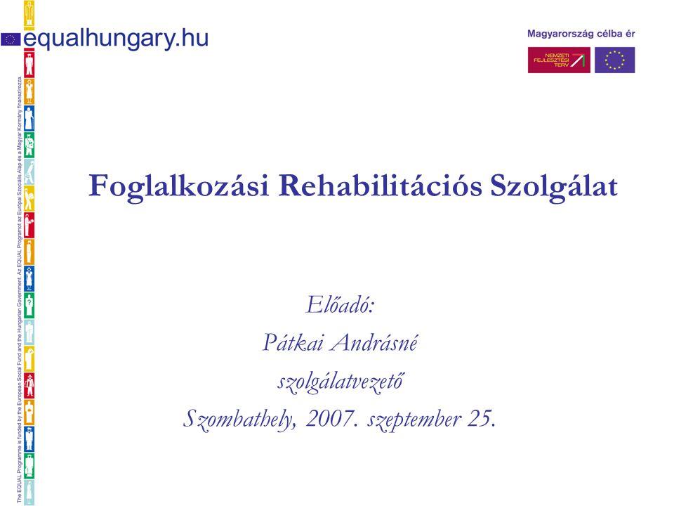 Foglalkozási Rehabilitációs Szolgálat Előadó: Pátkai Andrásné szolgálatvezető Szombathely, 2007. szeptember 25.