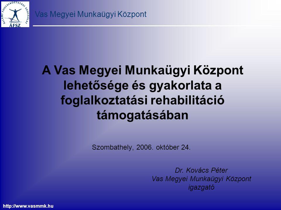 Vas Megyei Munkaügyi Központ http://www.vasmmk.hu Munkaerőpiaci Alapból adható támogatások Rehabilitációs munkahelyteremtés és munkahelymegőrzés támogatása Rehabilitációs foglalkoztatást bővítő bértámogatás Megváltozott munkaképességű álláskeresők vállalkozóvá válásának támogatása Az elhelyezkedést elősegítő szolgáltatások támogatása