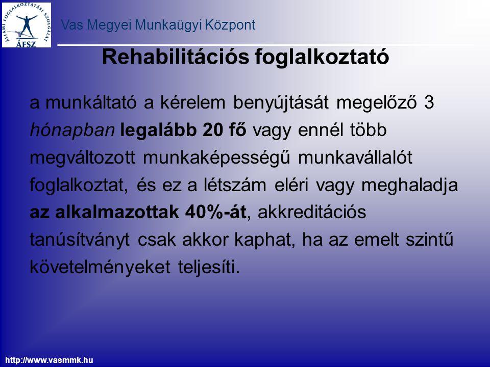 Vas Megyei Munkaügyi Központ http://www.vasmmk.hu Rehabilitációs foglalkoztató a munkáltató a kérelem benyújtását megelőző 3 hónapban legalább 20 fő v