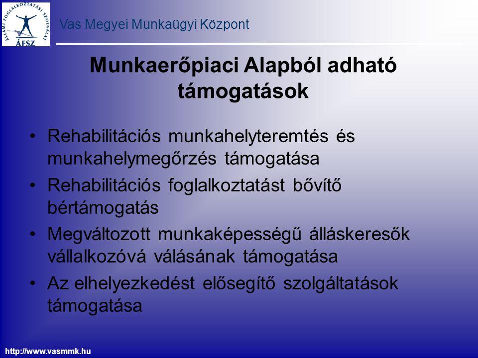 Vas Megyei Munkaügyi Központ http://www.vasmmk.hu Munkaerőpiaci Alapból adható támogatások Rehabilitációs munkahelyteremtés és munkahelymegőrzés támog