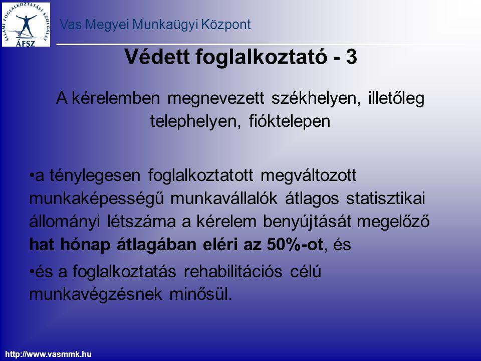 Vas Megyei Munkaügyi Központ http://www.vasmmk.hu Védett foglalkoztató - 3 A kérelemben megnevezett székhelyen, illetőleg telephelyen, fióktelepen a t