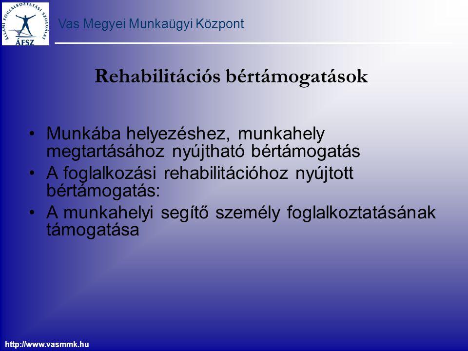 Vas Megyei Munkaügyi Központ http://www.vasmmk.hu Rehabilitációs bértámogatások Munkába helyezéshez, munkahely megtartásához nyújtható bértámogatás A