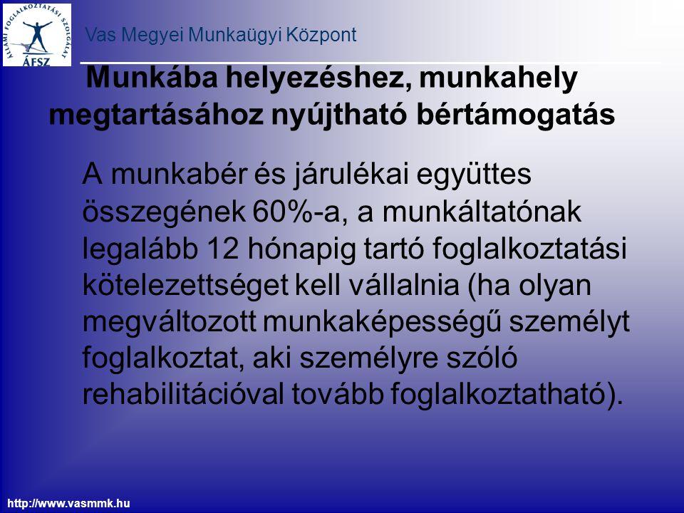 Vas Megyei Munkaügyi Központ http://www.vasmmk.hu Munkába helyezéshez, munkahely megtartásához nyújtható bértámogatás A munkabér és járulékai együttes