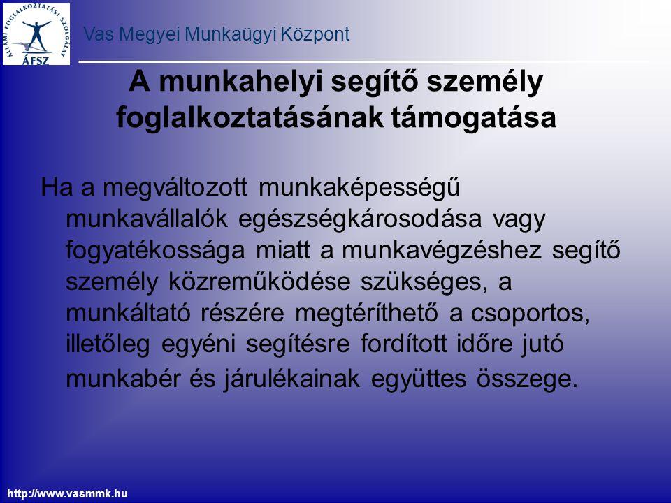 Vas Megyei Munkaügyi Központ http://www.vasmmk.hu A munkahelyi segítő személy foglalkoztatásának támogatása Ha a megváltozott munkaképességű munkaváll
