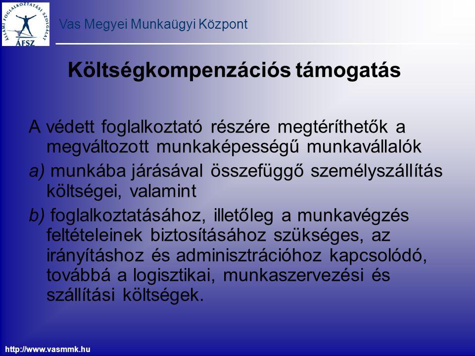 Vas Megyei Munkaügyi Központ http://www.vasmmk.hu Költségkompenzációs támogatás A védett foglalkoztató részére megtéríthetők a megváltozott munkaképes