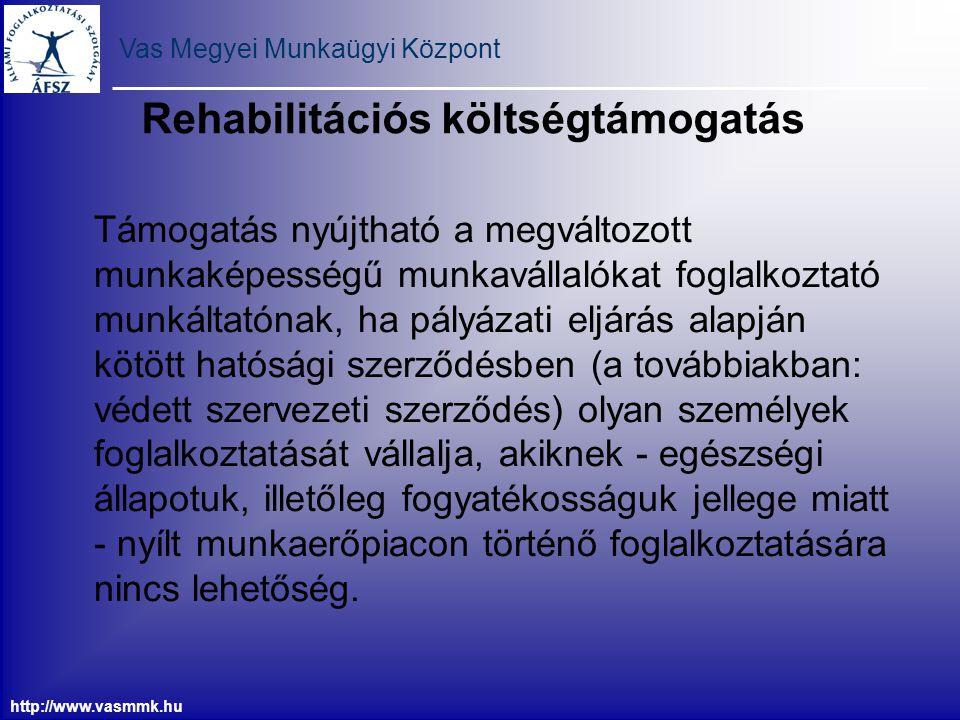 Vas Megyei Munkaügyi Központ http://www.vasmmk.hu Rehabilitációs költségtámogatás Támogatás nyújtható a megváltozott munkaképességű munkavállalókat fo