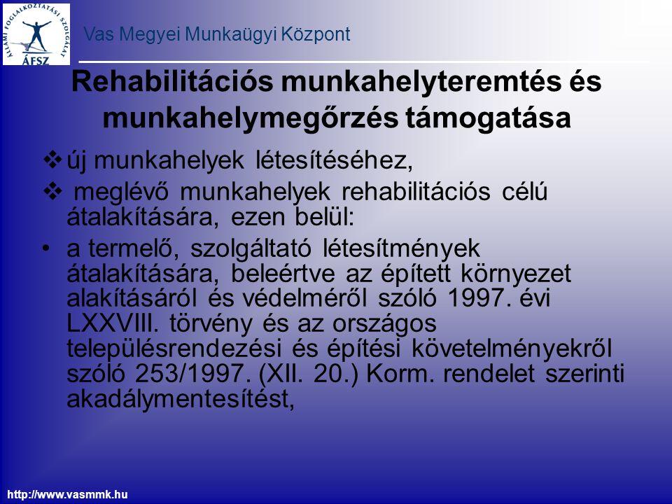 Vas Megyei Munkaügyi Központ http://www.vasmmk.hu Rehabilitációs munkahelyteremtés és munkahelymegőrzés támogatása -2 a megváltozott munkaképességű személyek foglalkoztatásához szükséges eszközök, berendezések beszerzésére, átalakítására, a megváltozott munkaképességű munkavállaló foglalkoztatása érdekében a munkahely és a munkaeszközök korszerűsítésére, beruházásra, amely a megváltozott munkaképességű személyek foglalkoztatása érdekében - beruházással egybekötötten - munkahely létesítésére, korszerűsítésére és fejlesztésére, továbbá létesítmény építésére, szerelésére, bővítésére, illetőleg átalakítására, biztonságosabbá tételére irányul
