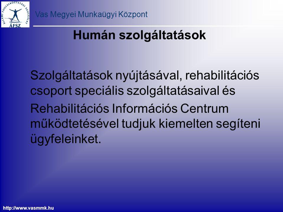 Vas Megyei Munkaügyi Központ http://www.vasmmk.hu Humán szolgáltatások Szolgáltatások nyújtásával, rehabilitációs csoport speciális szolgáltatásaival