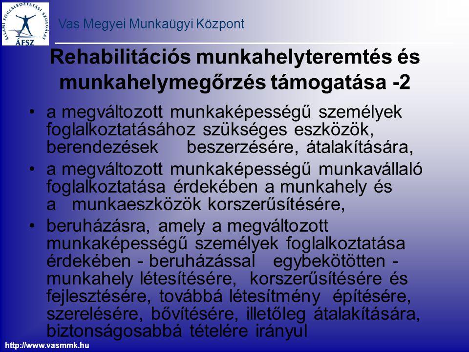 Vas Megyei Munkaügyi Központ http://www.vasmmk.hu Rehabilitációs foglalkoztatást bővítő bértámogatás Az olyan munkáltató igényelheti aki: nem köteles rehabilitációs hozzájárulást fizetni rehabilitációs foglalkoztatási kötelezettségét a kérelem benyújtását megelőző naptári évben teljesítette és a kötelezettség teljesítését a kérelem benyújtásának évében vállalja, továbbá olyan álláskereső legalább 12 hónapra szóló foglalkoztatását vállalja, akinek a munkaképessége legalább 40%-ban csökkent, és öregségi nyugdíjra a foglalkoztatás elősegítéséről és a munkanélküliek ellátásáról szóló 1991.