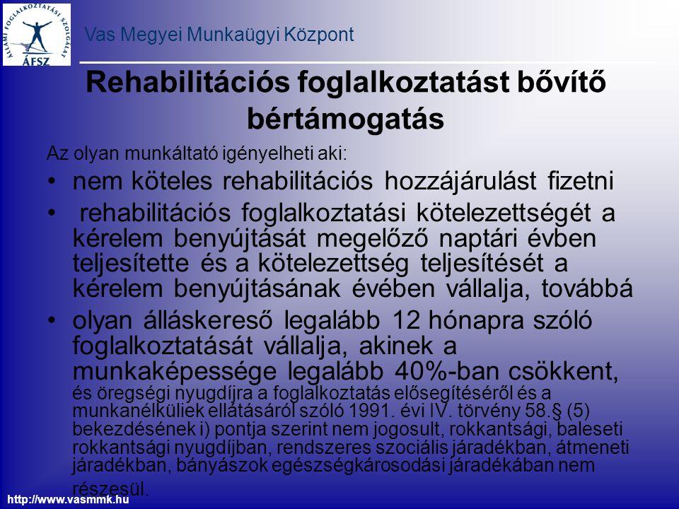 Vas Megyei Munkaügyi Központ http://www.vasmmk.hu A foglalkozási rehabilitációhoz nyújtott bértámogatás az 50%-ban megváltozott munkaképességű munkavállaló esetén a munkabér és járulékainak 40%-a, a 67%-os vagy azt meghaladó mértékben megváltozott munkaképességű munkavállaló esetén a munkabér és járulékainak 60%-a, súlyosan illetve halmozottan fogyatékos munkavállaló esetén a munkabér és járulékainak 100%-a állapítható meg.
