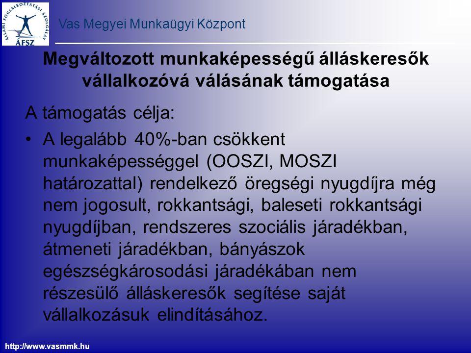 Vas Megyei Munkaügyi Központ http://www.vasmmk.hu Megváltozott munkaképességű álláskeresők vállalkozóvá válásának támogatása A támogatás célja: A lega