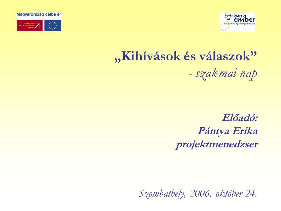 """""""Kihívások és válaszok - szakmai nap Előadó: Pántya Erika projektmenedzser Szombathely, 2006."""