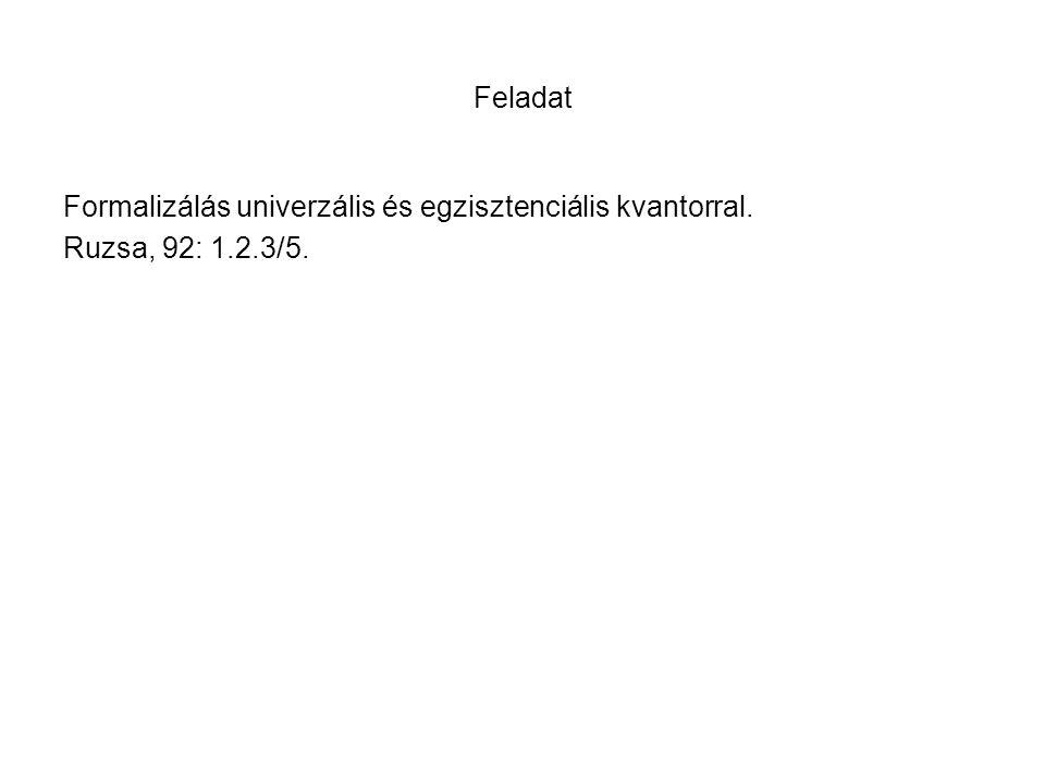 Feladat Formalizálás univerzális és egzisztenciális kvantorral. Ruzsa, 92: 1.2.3/5.