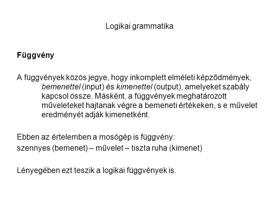 Logikai grammatika Függvény A függvények közös jegye, hogy inkomplett elméleti képződmények, bemenettel (input) és kimenettel (output), amelyeket szab