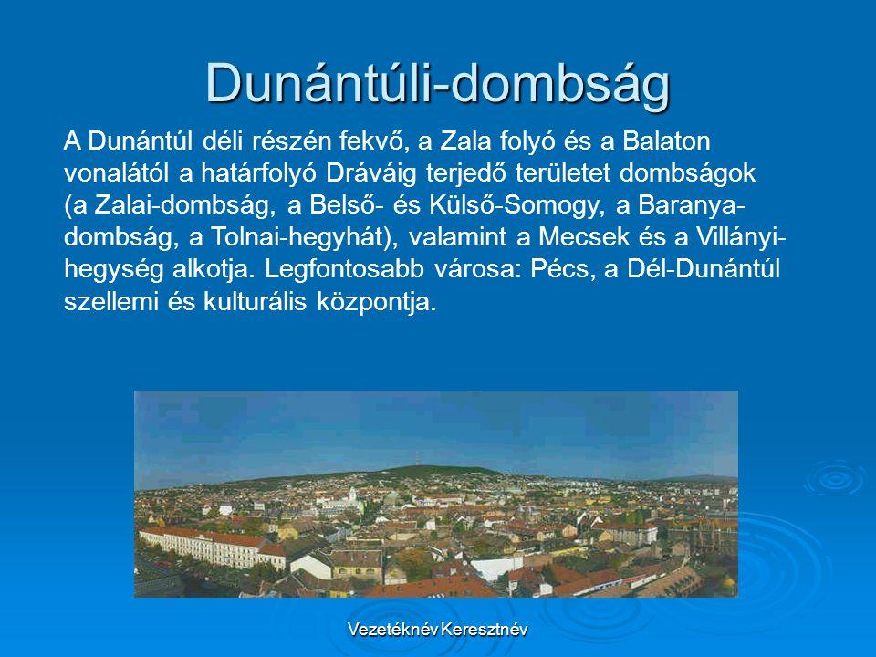 Vezetéknév Keresztnév Dunántúli-dombság A Dunántúl déli részén fekvő, a Zala folyó és a Balaton vonalától a határfolyó Dráváig terjedő területet dombságok (a Zalai-dombság, a Belső- és Külső-Somogy, a Baranya- dombság, a Tolnai-hegyhát), valamint a Mecsek és a Villányi- hegység alkotja.