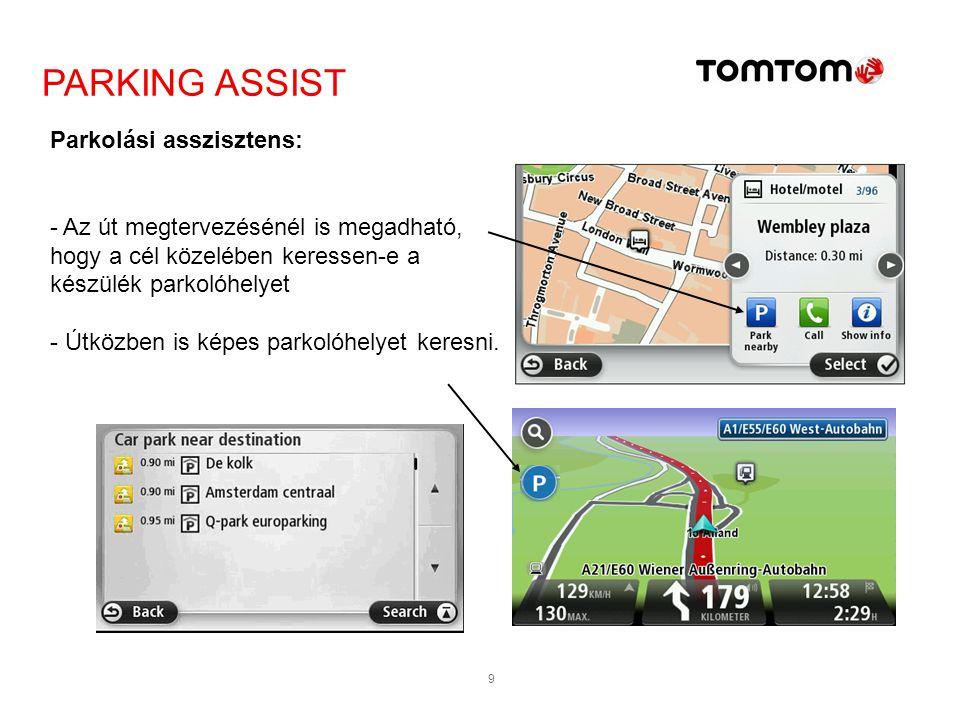 9 Parkolási asszisztens: - Az út megtervezésénél is megadható, hogy a cél közelében keressen-e a készülék parkolóhelyet - Útközben is képes parkolóhel