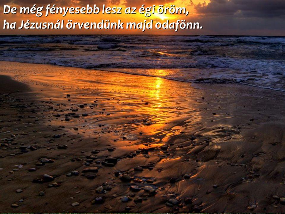 De még fényesebb lesz az égi öröm, ha Jézusnál örvendünk majd odafönn.
