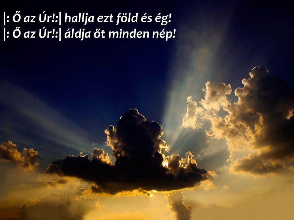 |: Ő az Úr!:| hallja ezt föld és ég! |: Ő az Úr!:| áldja őt minden nép!