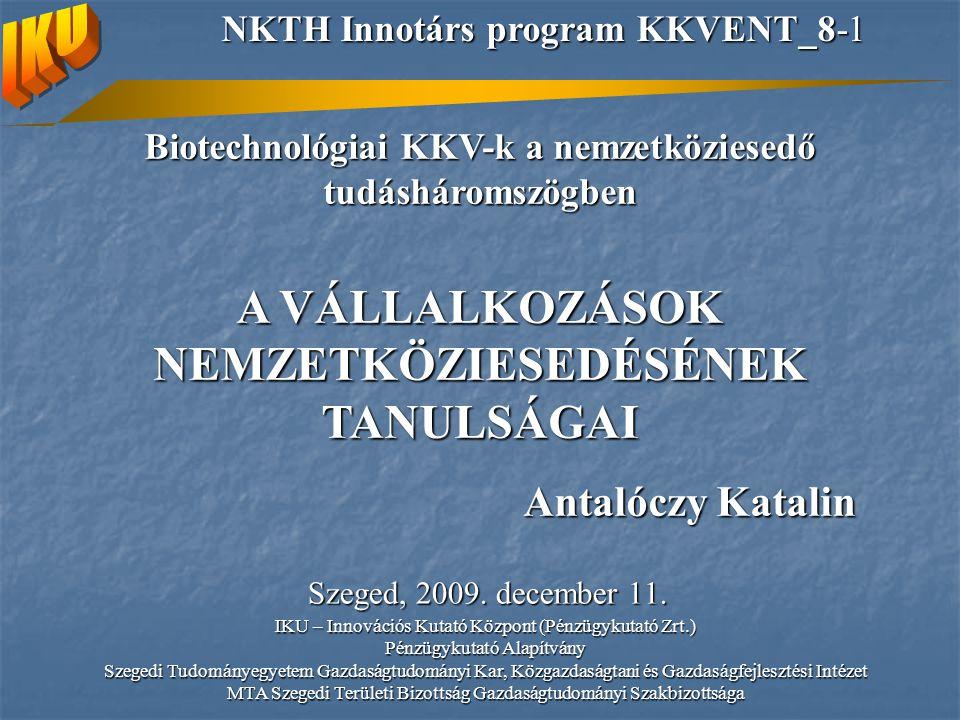 Biotechnológiai KKV-k a nemzetköziesedő tudásháromszögben A VÁLLALKOZÁSOK NEMZETKÖZIESEDÉSÉNEK TANULSÁGAI Antalóczy Katalin Szeged, 2009.