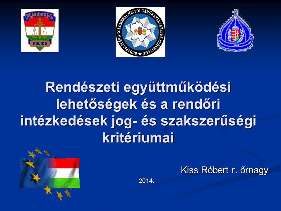 Rendészeti együttműködési lehetőségek és a rendőri intézkedések jog- és szakszerűségi kritériumai Kiss Róbert r. őrnagy Kiss Róbert r. őrnagy2014.