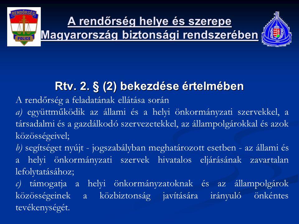 A rendőrség helye és szerepe Magyarország biztonsági rendszerében Rtv. 2. § (2) bekezdése értelmében A rendőrség a feladatának ellátása során a) együt