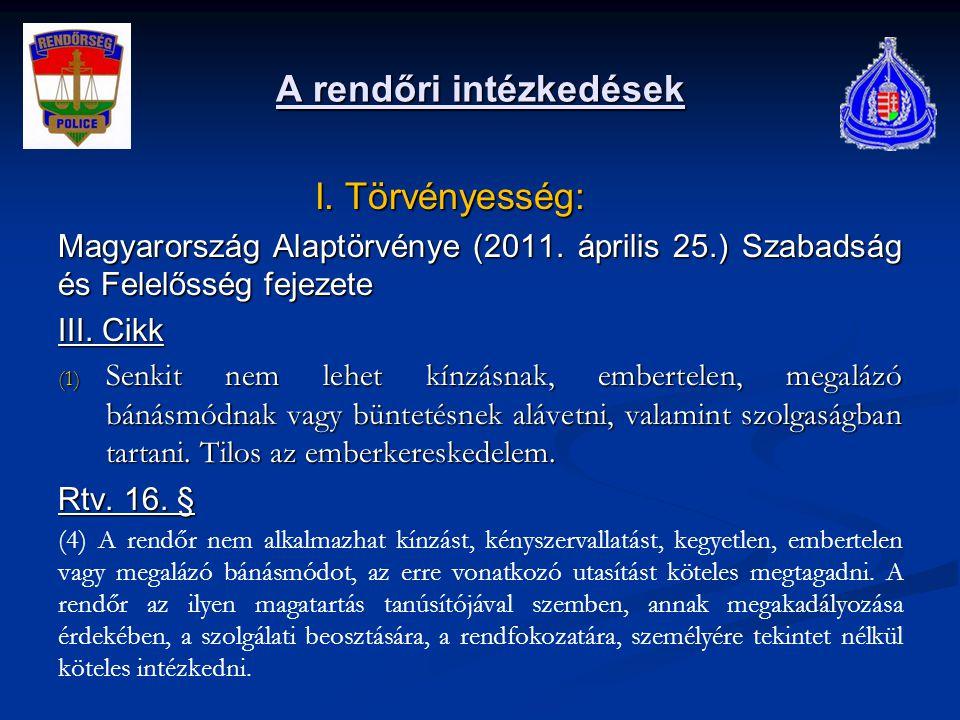 A rendőri intézkedések I. Törvényesség: I. Törvényesség: Magyarország Alaptörvénye (2011. április 25.) Szabadság és Felelősség fejezete III. Cikk (1)
