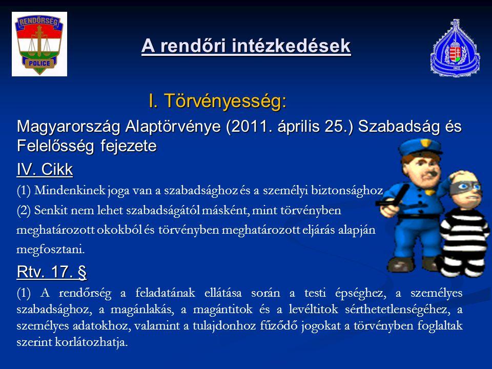 A rendőri intézkedések I. Törvényesség: I. Törvényesség: Magyarország Alaptörvénye (2011. április 25.) Szabadság és Felelősség fejezete IV. Cikk (1) M