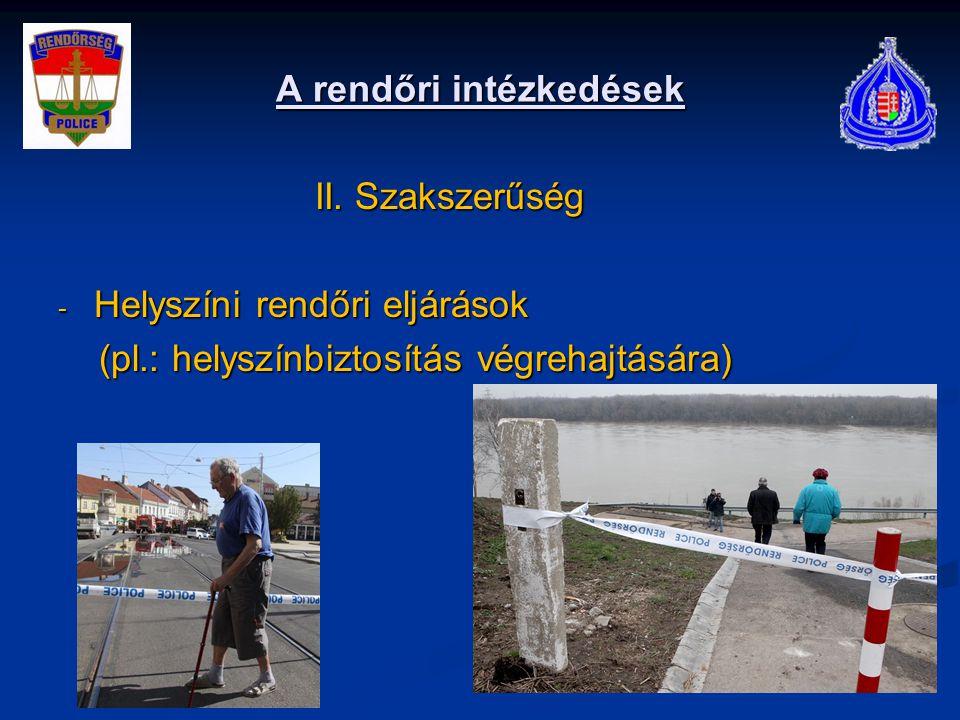 A rendőri intézkedések II. Szakszerűség II. Szakszerűség - Helyszíni rendőri eljárások (pl.: helyszínbiztosítás végrehajtására) (pl.: helyszínbiztosít