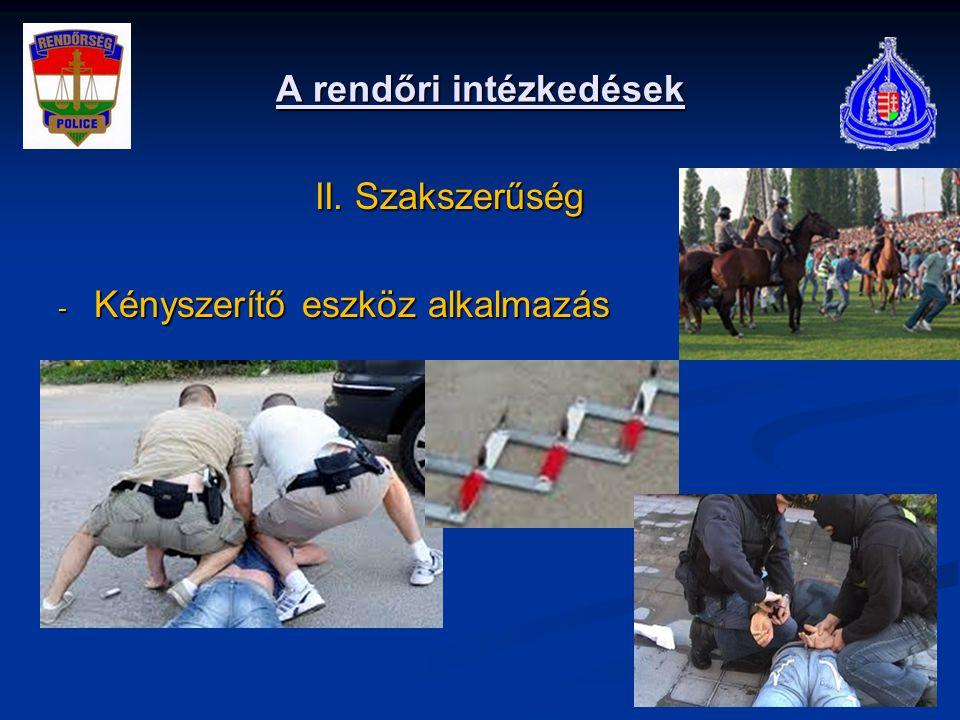 A rendőri intézkedések II. Szakszerűség II. Szakszerűség - Kényszerítő eszköz alkalmazás