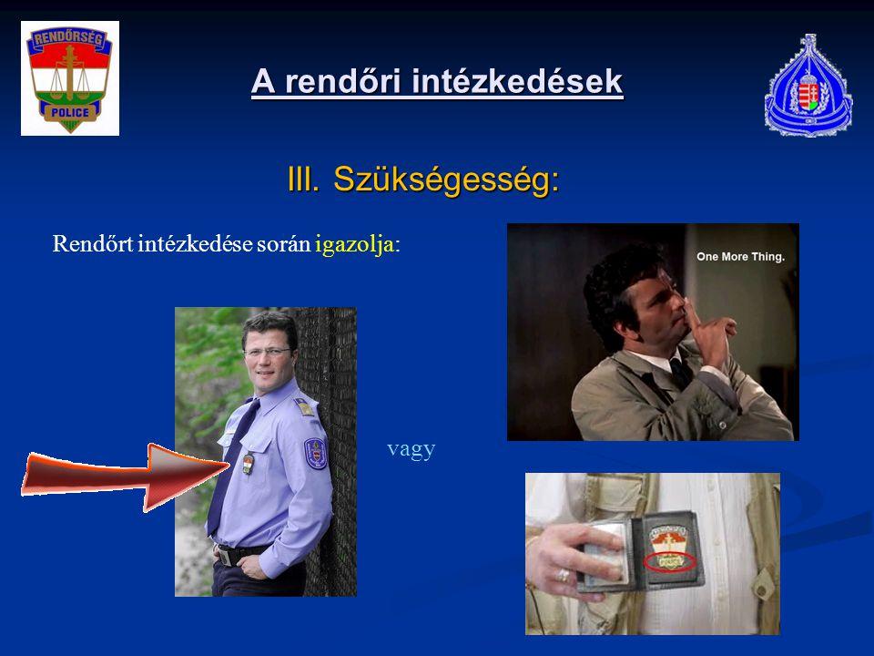 A rendőri intézkedések III. Szükségesség: III. Szükségesség: Rendőrt intézkedése során igazolja: vagy