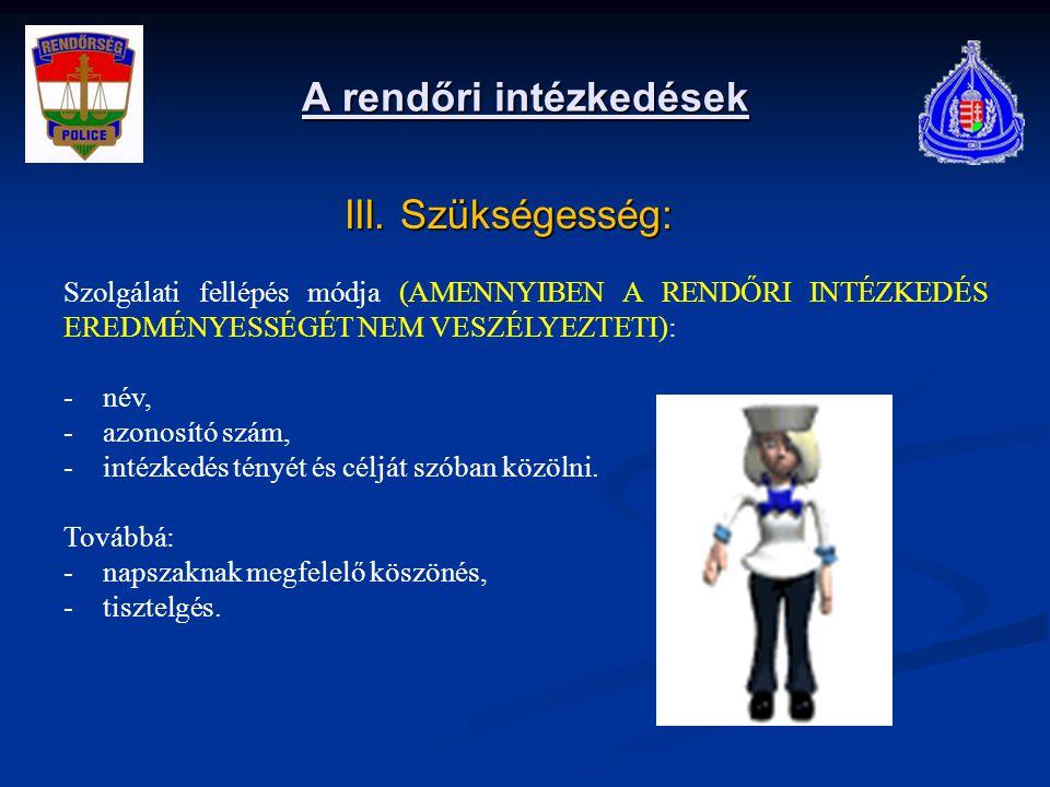 A rendőri intézkedések III. Szükségesség: III. Szükségesség: Szolgálati fellépés módja (AMENNYIBEN A RENDŐRI INTÉZKEDÉS EREDMÉNYESSÉGÉT NEM VESZÉLYEZT