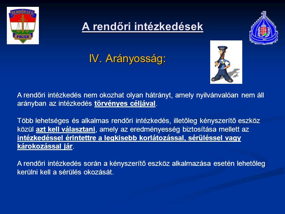 A rendőri intézkedések IV. Arányosság: IV. Arányosság: A rendőri intézkedés nem okozhat olyan hátrányt, amely nyilvánvalóan nem áll arányban az intézk
