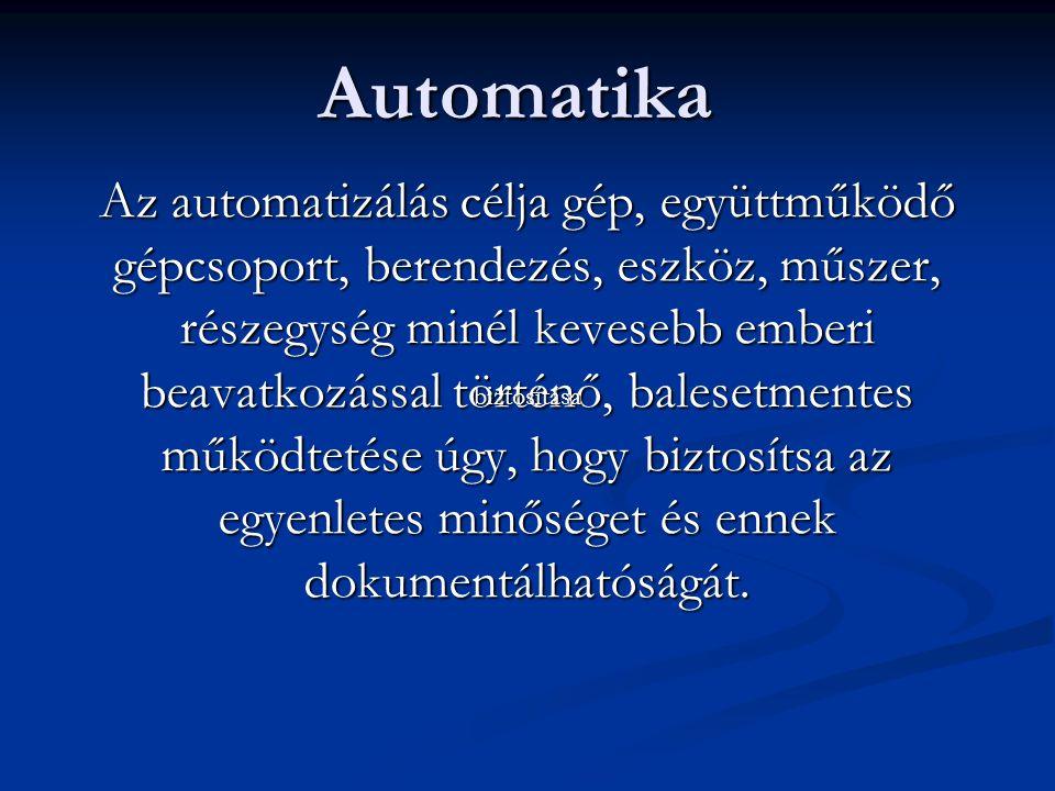 Automatika Az automatizálás célja gép, együttműködő gépcsoport, berendezés, eszköz, műszer, részegység minél kevesebb emberi beavatkozással történő, balesetmentes működtetése úgy, hogy biztosítsa az egyenletes minőséget és ennek dokumentálhatóságát.
