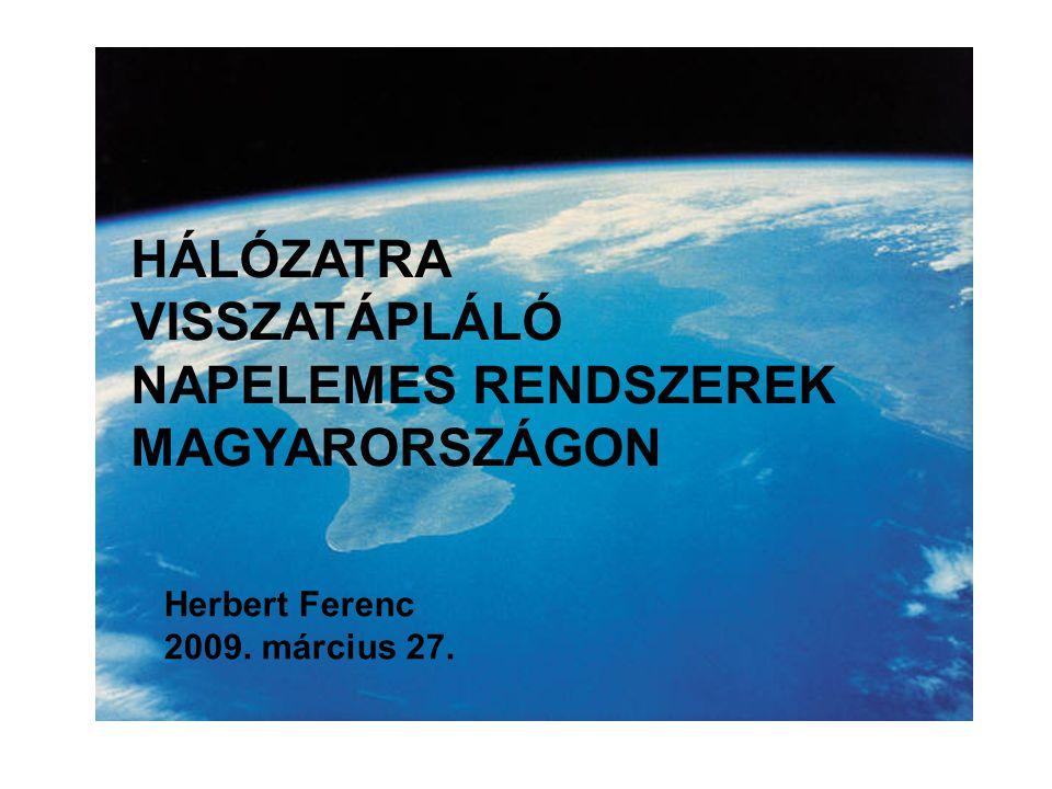 HÁLÓZATRA VISSZATÁPLÁLÓ NAPELEMES RENDSZEREK MAGYARORSZÁGON Herbert Ferenc 2009. március 27.