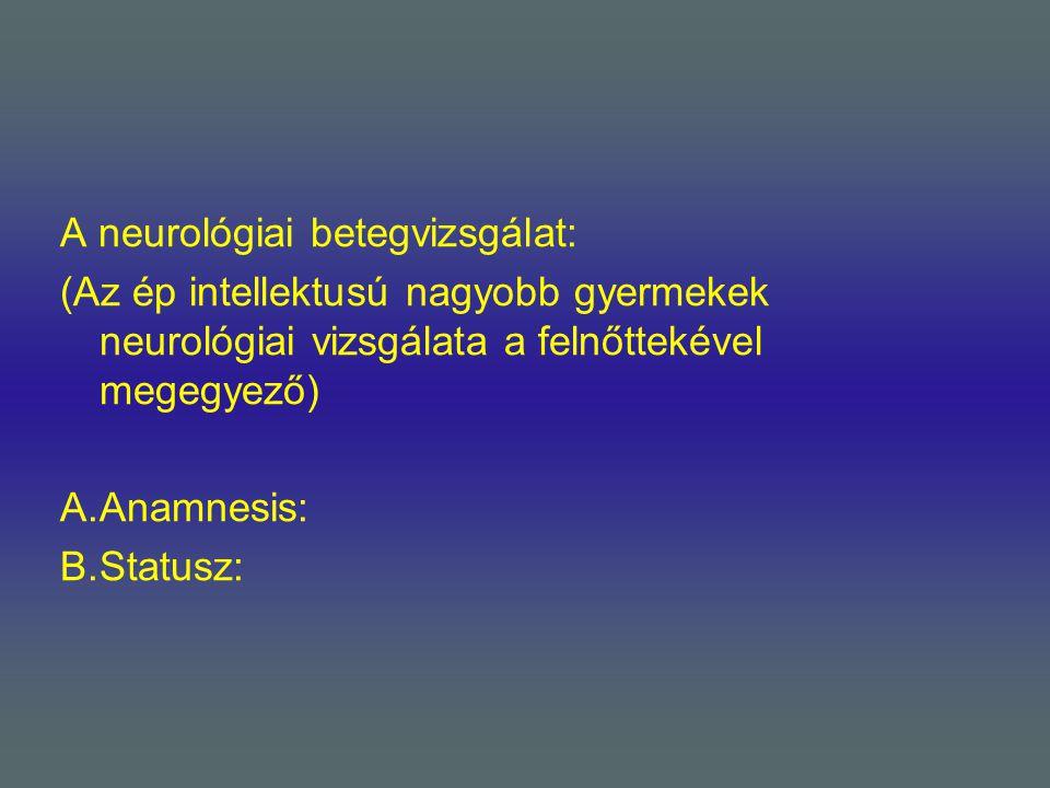 A neurológiai betegvizsgálat: (Az ép intellektusú nagyobb gyermekek neurológiai vizsgálata a felnőttekével megegyező) A.Anamnesis: B.Statusz: