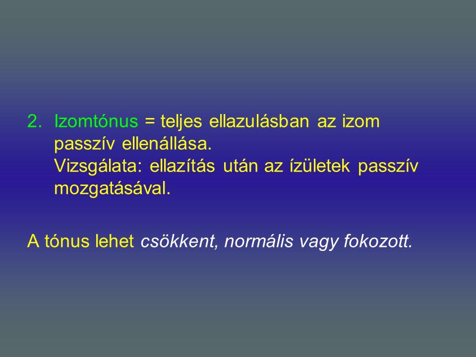 2.Izomtónus = teljes ellazulásban az izom passzív ellenállása. Vizsgálata: ellazítás után az ízületek passzív mozgatásával. A tónus lehet csökkent, no