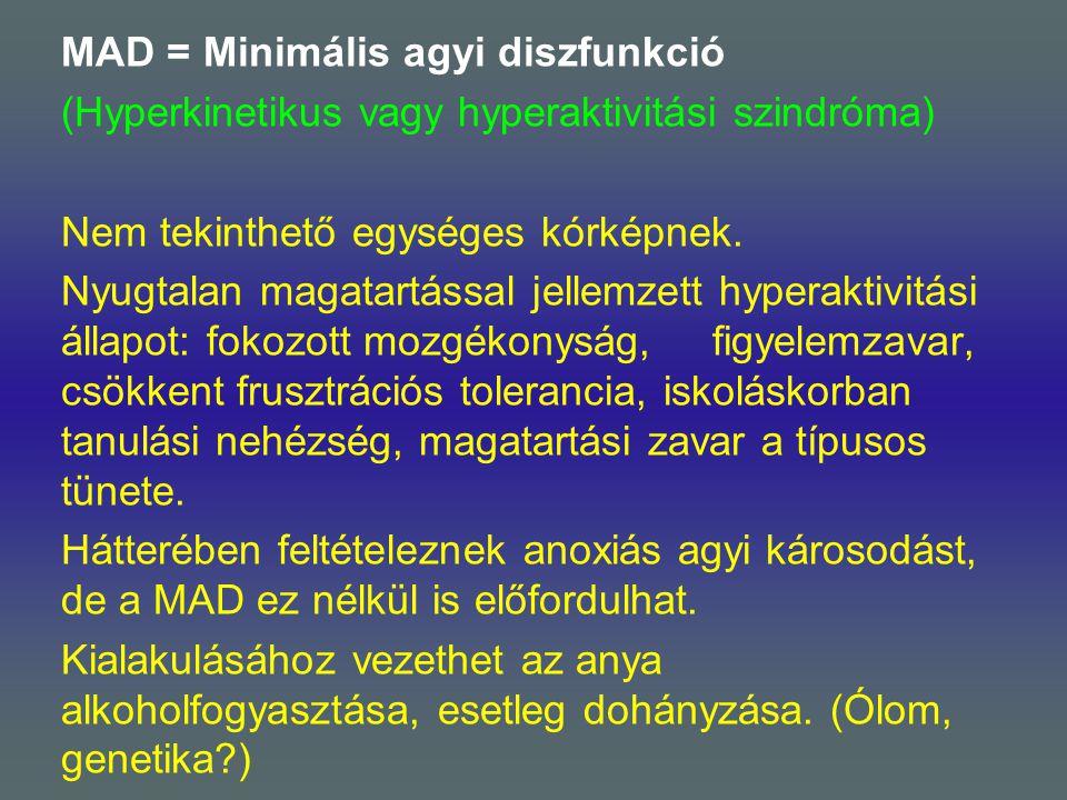 MAD = Minimális agyi diszfunkció (Hyperkinetikus vagy hyperaktivitási szindróma) Nem tekinthető egységes kórképnek. Nyugtalan magatartással jellemzett