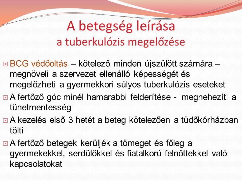 A betegség leírása a tuberkulózis megelőzése  BCG védőoltás – kötelező minden újszülött számára – megnöveli a szervezet ellenálló képességét és megelőzheti a gyermekkori súlyos tuberkulózis eseteket  A fertőző góc minél hamarabbi felderítése - megnehezíti a tünetmentesség  A kezelés első 3 hetét a beteg kötelezően a tüdőkórházban tölti  A fertőző betegek kerüljék a tömeget és főleg a gyermekekkel, serdülőkkel és fiatalkorú felnőttekkel való kapcsolatokat