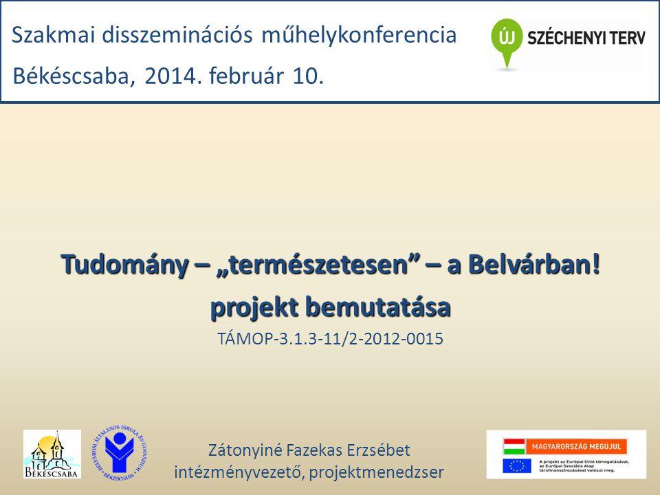 """Szakmai disszeminációs műhelykonferencia Békéscsaba, 2014. február 10. Tudomány – """"természetesen"""" – a Belvárban! projekt bemutatása TÁMOP-3.1.3-11/2-2"""