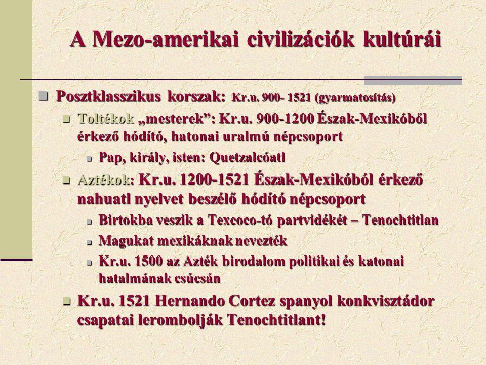 A Mezo-amerikai civilizációk kultúrái Posztklasszikus korszak: Kr.u. 900- 1521 (gyarmatosítás) Posztklasszikus korszak: Kr.u. 900- 1521 (gyarmatosítás