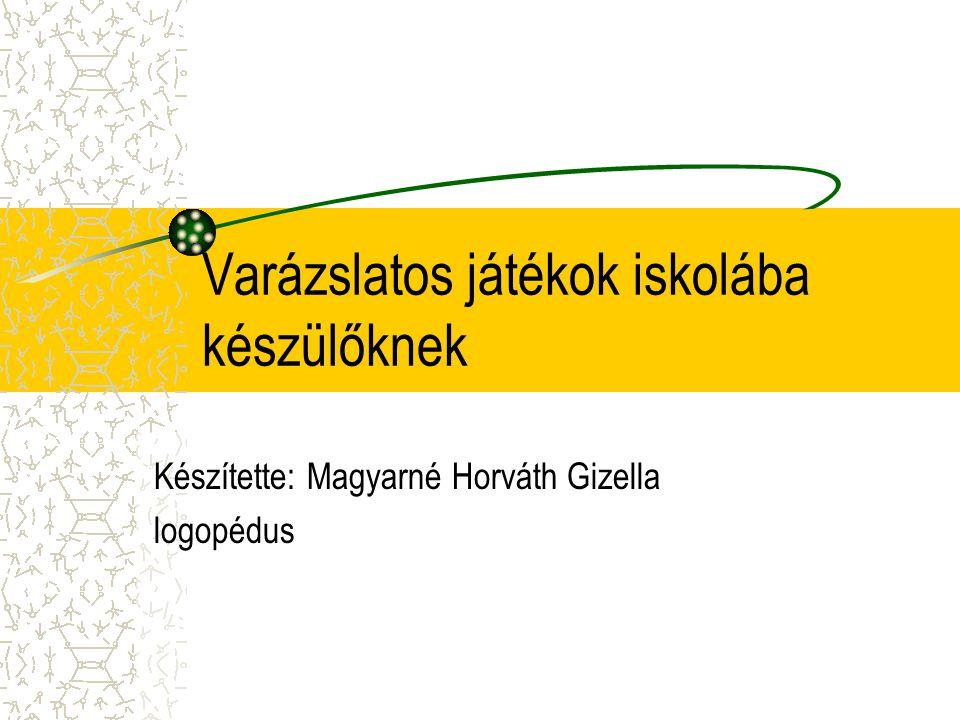 Varázslatos játékok iskolába készülőknek Készítette: Magyarné Horváth Gizella logopédus