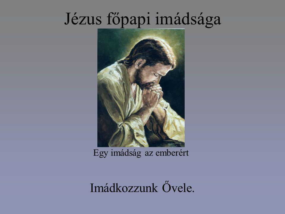 Jézus főpapi imádsága Imádkozzunk Ővele. Egy imádság az emberért