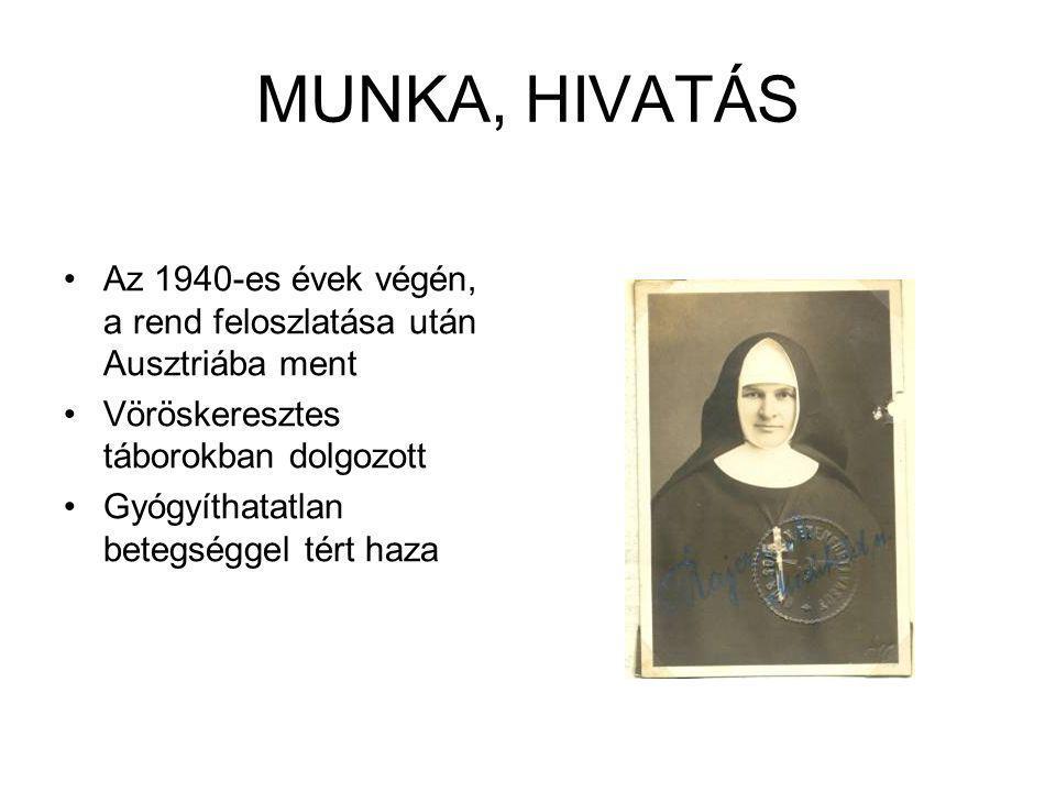 MUNKA, HIVATÁS Az 1940-es évek végén, a rend feloszlatása után Ausztriába ment Vöröskeresztes táborokban dolgozott Gyógyíthatatlan betegséggel tért ha