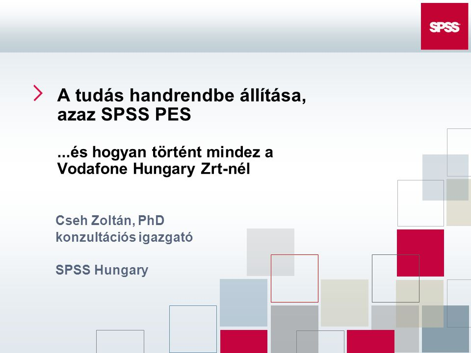 A tudás handrendbe állítása, azaz SPSS PES...és hogyan történt mindez a Vodafone Hungary Zrt-nél Cseh Zoltán, PhD konzultációs igazgató SPSS Hungary