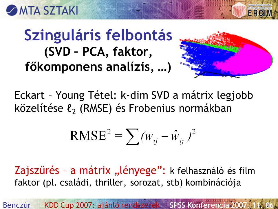 Benczúr KDD Cup 2007: ajánló rendszerekSPSS Konferencia 2007. 11. 06 Szinguláris felbontás (SVD – PCA, faktor, főkomponens analízis, …) Eckart – Young