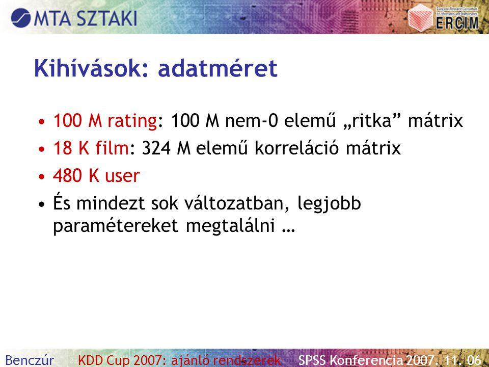 """Benczúr KDD Cup 2007: ajánló rendszerekSPSS Konferencia 2007. 11. 06 Kihívások: adatméret 100 M rating: 100 M nem-0 elemű """"ritka"""" mátrix 18 K film: 32"""