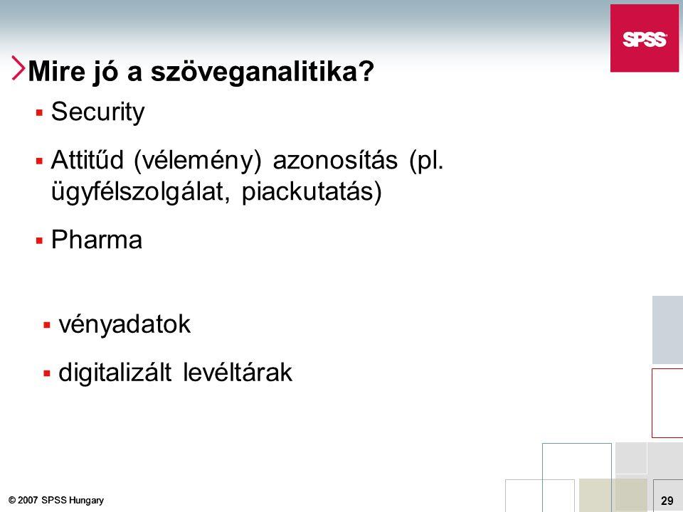 © 2007 SPSS Hungary 29 Mire jó a szöveganalitika?  Security  Attitűd (vélemény) azonosítás (pl. ügyfélszolgálat, piackutatás)  Pharma  vényadatok