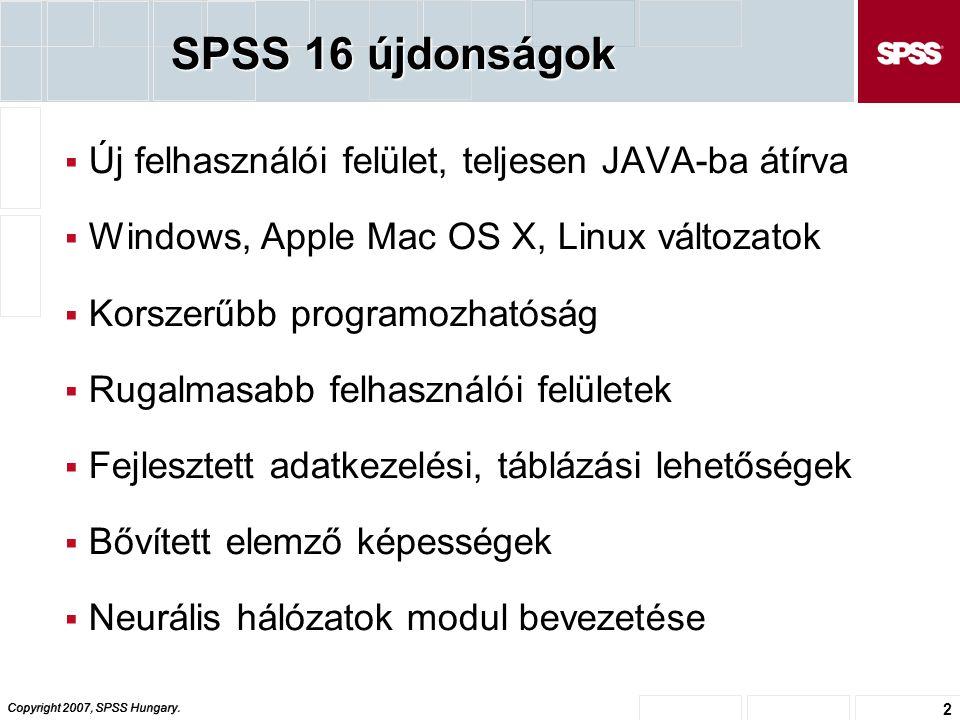 Copyright 2007, SPSS Hungary. 2 SPSS 16 újdonságok  Új felhasználói felület, teljesen JAVA-ba átírva  Windows, Apple Mac OS X, Linux változatok  Ko